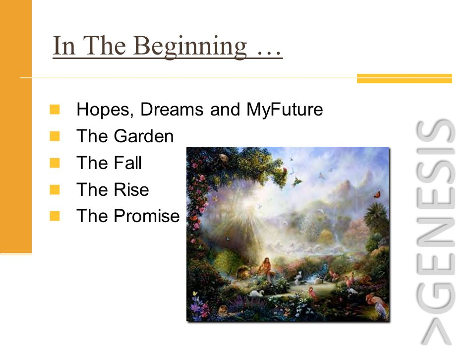 In The Beginning … Hopes, Dreams and MyFuture The Garden The Fall The Rise The Promise