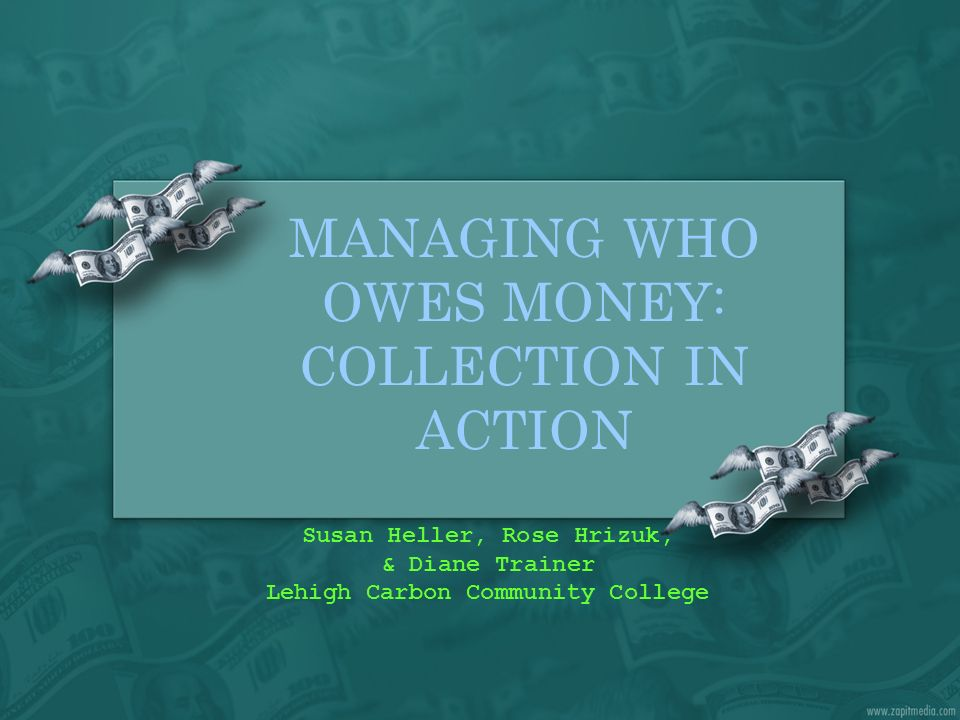 MANAGING WHO OWES MONEY: COLLECTION IN ACTION Susan Heller, Rose Hrizuk, & Diane Trainer Lehigh Carbon Community College