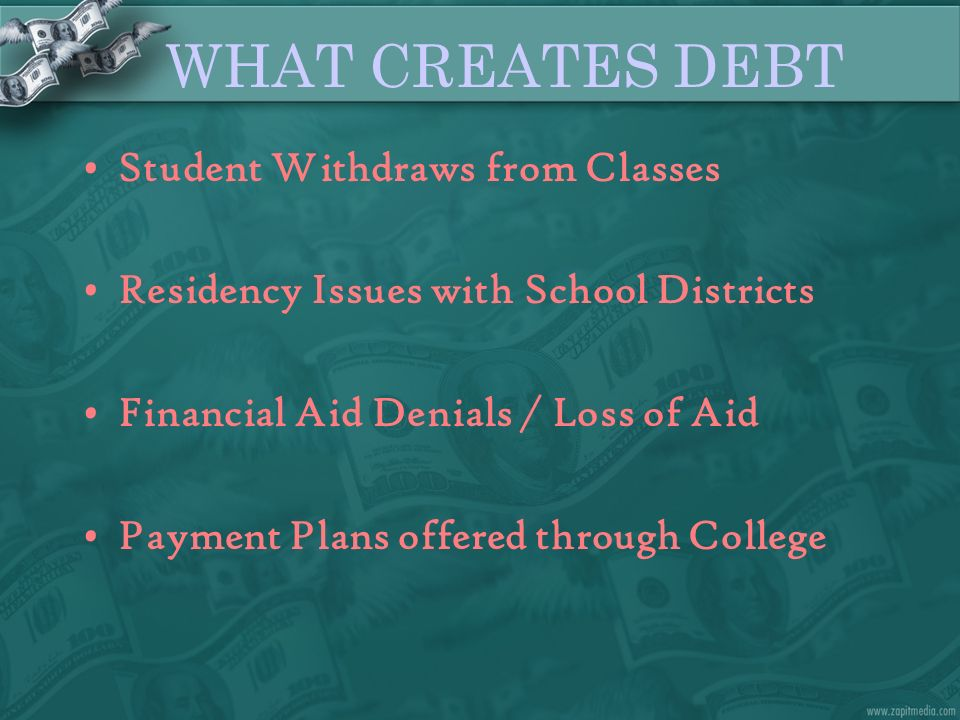 WHAT CREATES DEBT Student Withdraws from Classes Residency Issues with School Districts Financial Aid Denials / Loss of Aid Payment Plans offered thro