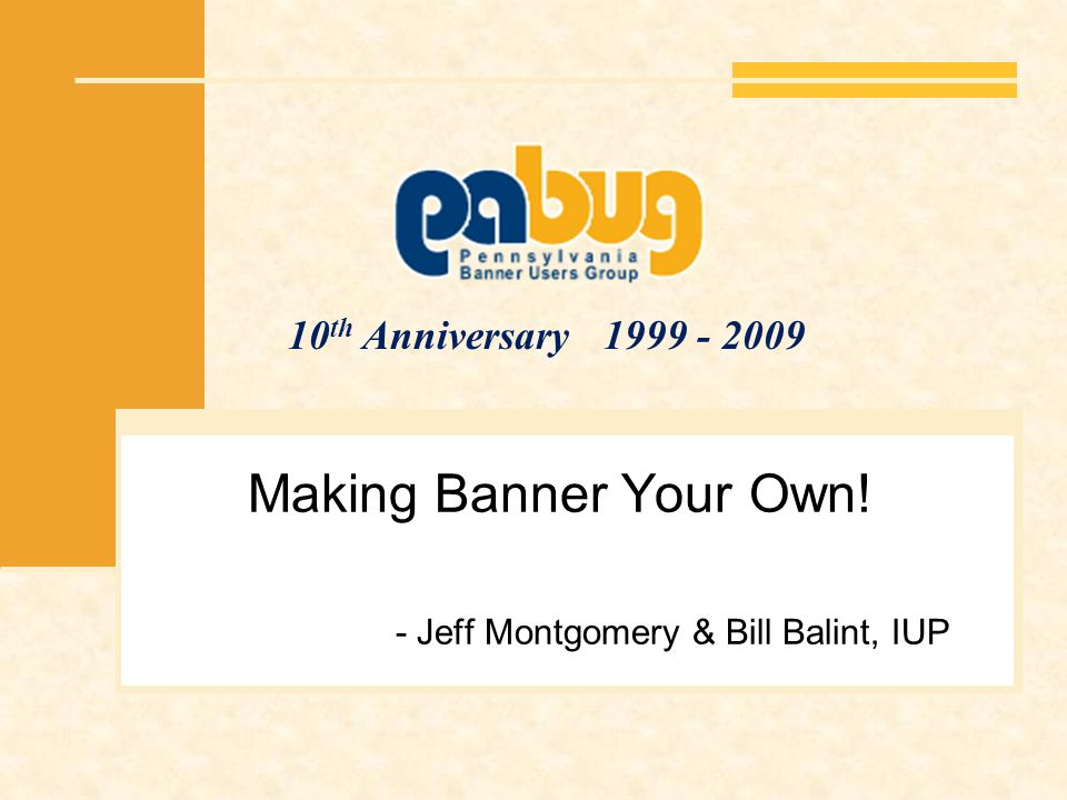 10 th Anniversary 1999 - 2009 Making Banner Your Own! - Jeff Montgomery & Bill Balint, IUP