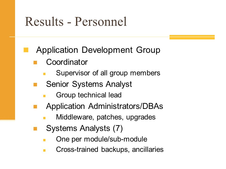 Results - Personnel Application Development Group Coordinator Supervisor of all group members Senior Systems Analyst Group technical lead Application Administrators/DBAs Middleware, patches, upgrades Systems Analysts (7) One per module/sub-module Cross-trained backups, ancillaries