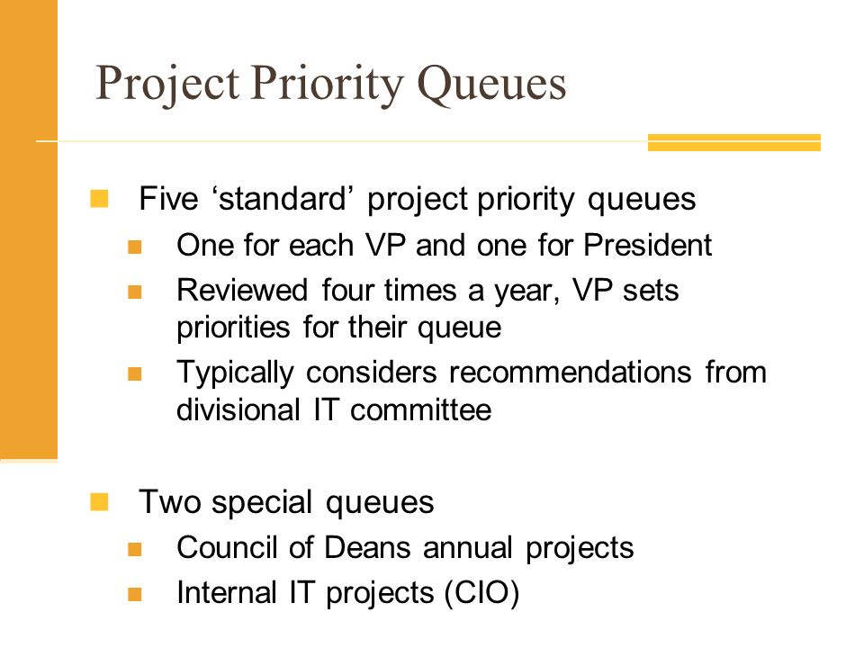 Project Priority Queues Five standard project priority queues One for each VP and one for President Reviewed four times a year, VP sets priorities for their queue Typically considers recommendations from divisional IT committee Two special queues Council of Deans annual projects Internal IT projects (CIO)