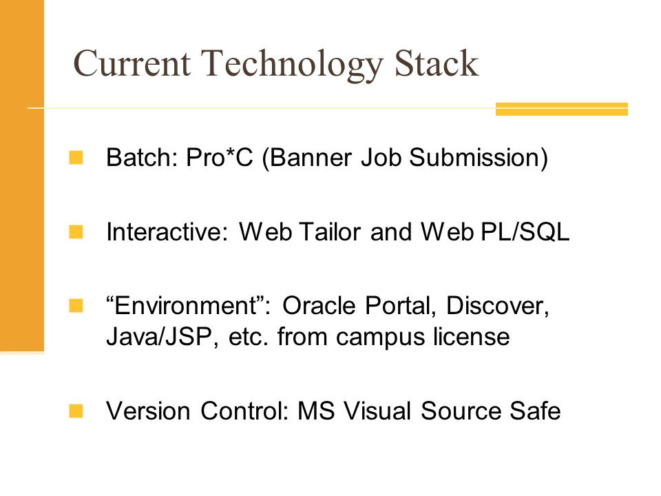 Current Technology Stack Batch: Pro*C (Banner Job Submission) Interactive: Web Tailor and Web PL/SQL Environment: Oracle Portal, Discover, Java/JSP, etc.