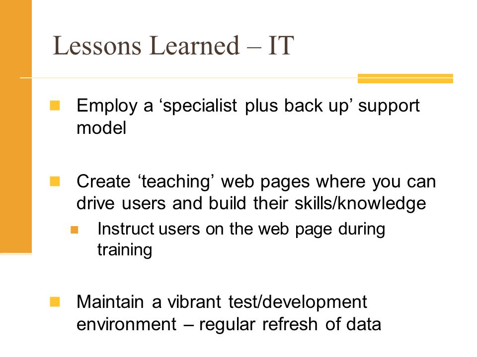 Lessons Learned – IT Employ a specialist plus back up support model Create teaching web pages where you can drive users and build their skills/knowledge Instruct users on the web page during training Maintain a vibrant test/development environment – regular refresh of data