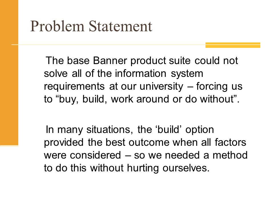 Problem Statement The base Banner product suite could not solve all of the information system requirements at our university – forcing us to buy, build, work around or do without.