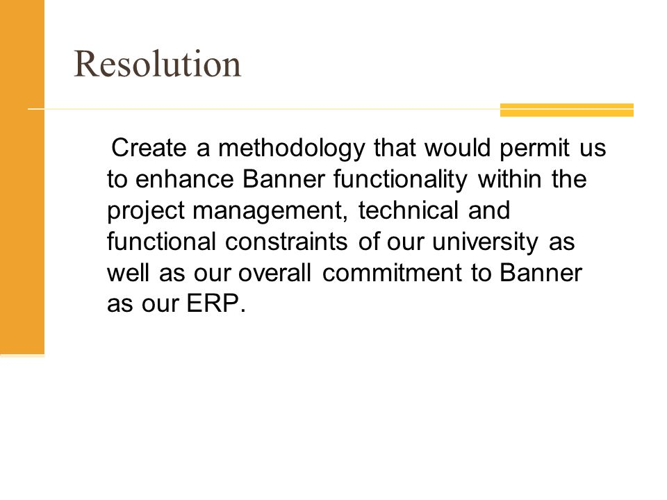 Resolution Create a methodology that would permit us to enhance Banner functionality within the project management, technical and functional constraints of our university as well as our overall commitment to Banner as our ERP.