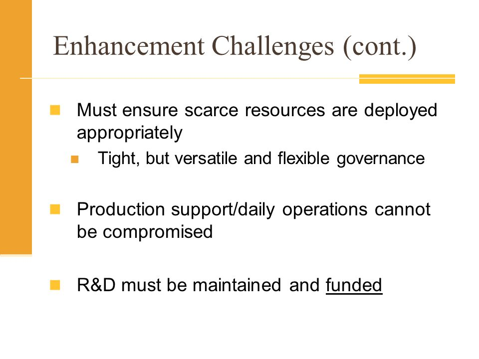 Enhancement Challenges (cont.) Must ensure scarce resources are deployed appropriately Tight, but versatile and flexible governance Production support/daily operations cannot be compromised R&D must be maintained and funded