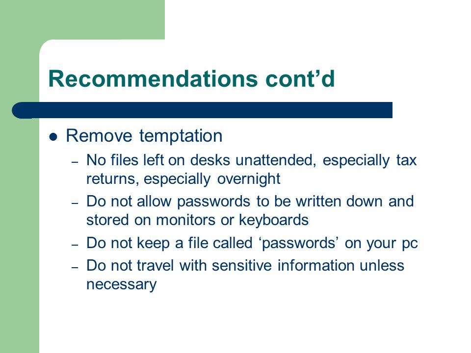 Recommendations contd Remove temptation – No files left on desks unattended, especially tax returns, especially overnight – Do not allow passwords to be written down and stored on monitors or keyboards – Do not keep a file called passwords on your pc – Do not travel with sensitive information unless necessary