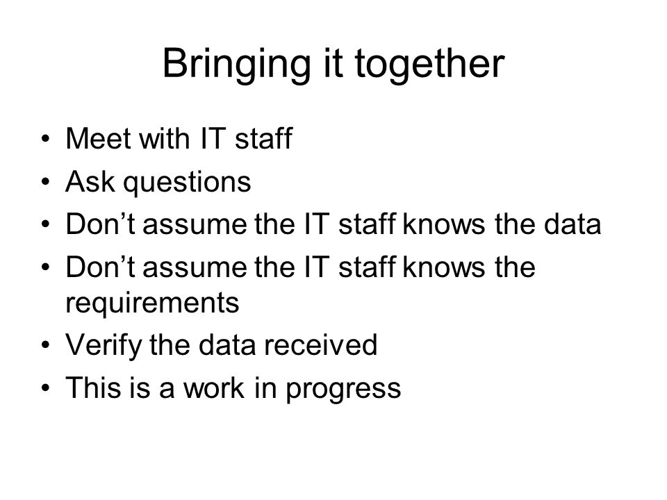 Bringing it together Meet with IT staff Ask questions Dont assume the IT staff knows the data Dont assume the IT staff knows the requirements Verify the data received This is a work in progress