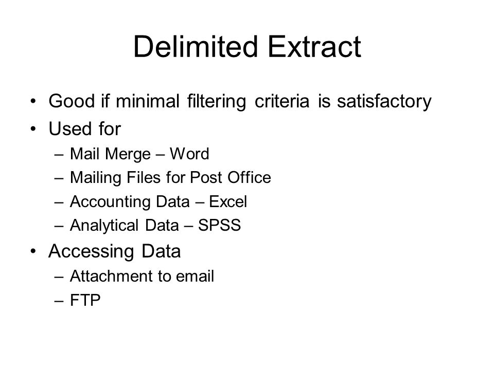 Delimited Extract Good if minimal filtering criteria is satisfactory Used for –Mail Merge – Word –Mailing Files for Post Office –Accounting Data – Excel –Analytical Data – SPSS Accessing Data –Attachment to email –FTP