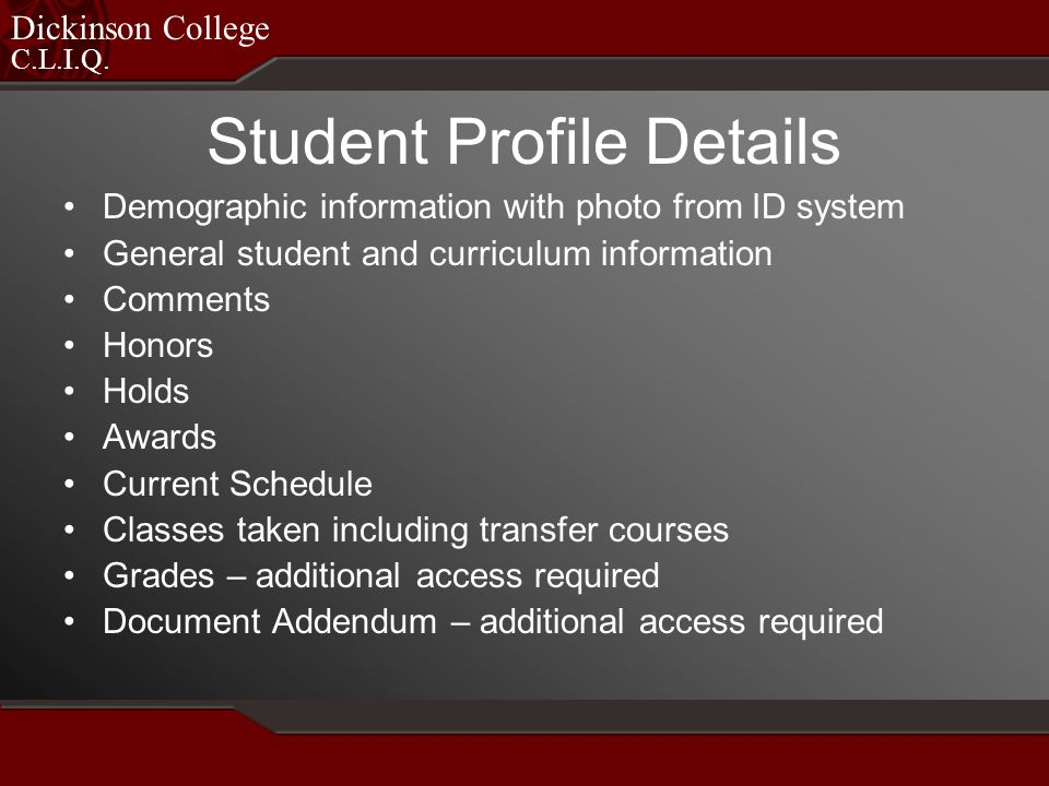 C.L.I.Q. Dickinson College Student Profile Details Demographic information with photo from ID system General student and curriculum information Commen