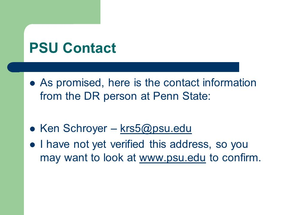 PSU Contact As promised, here is the contact information from the DR person at Penn State: Ken Schroyer – krs5@psu.edukrs5@psu.edu I have not yet verified this address, so you may want to look at www.psu.edu to confirm.www.psu.edu