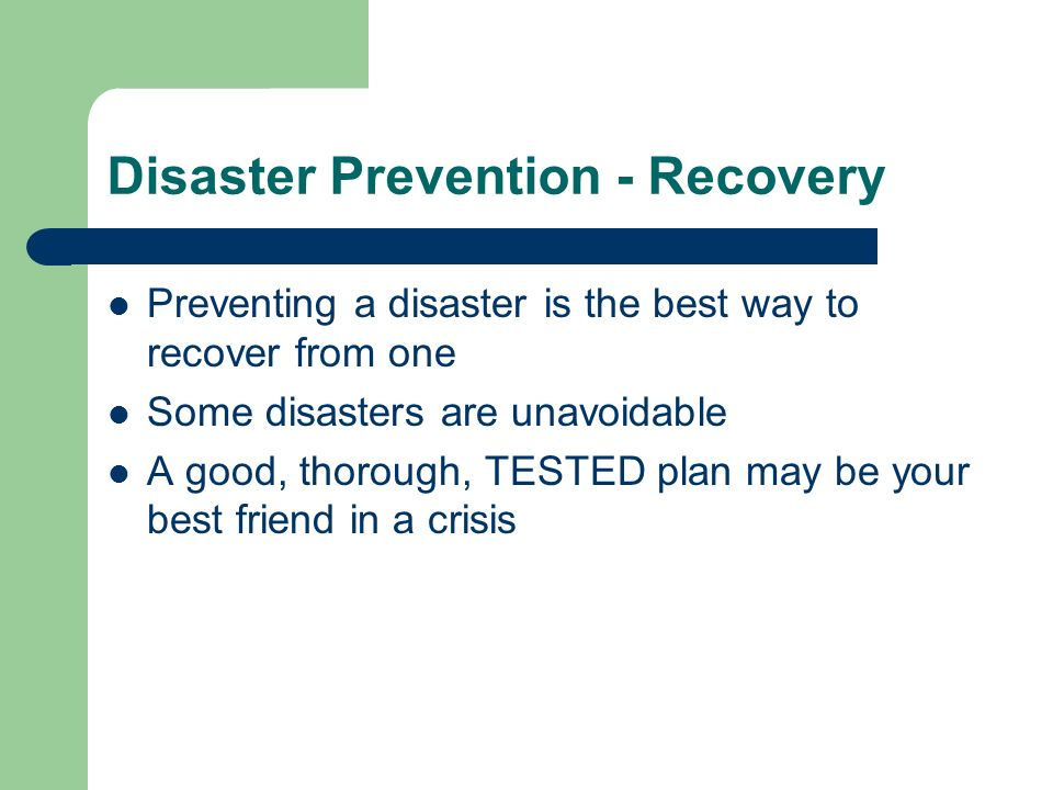 Disaster Prevention - Recovery Preventing a disaster is the best way to recover from one Some disasters are unavoidable A good, thorough, TESTED plan may be your best friend in a crisis