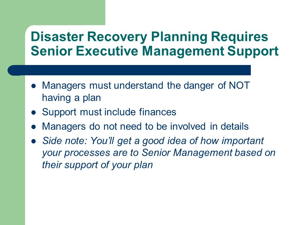 Disaster Recovery Planning Requires Senior Executive Management Support Managers must understand the danger of NOT having a plan Support must include finances Managers do not need to be involved in details Side note: Youll get a good idea of how important your processes are to Senior Management based on their support of your plan