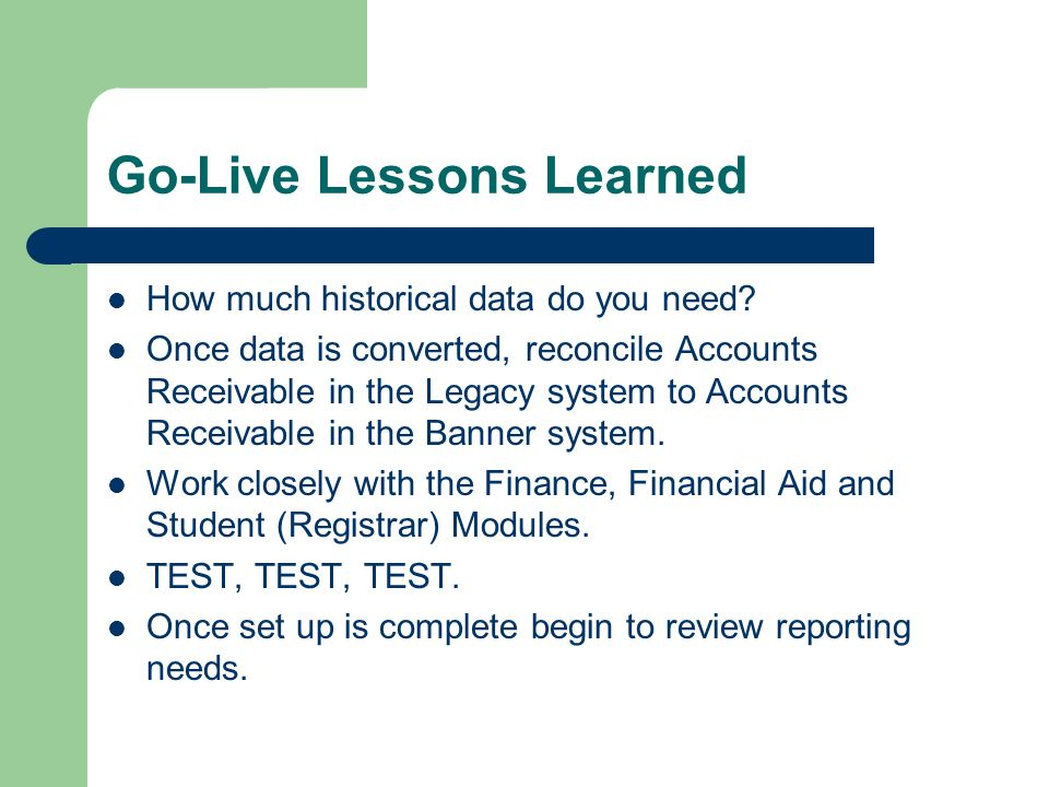 Go-Live Lessons Learned How much historical data do you need? Once data is converted, reconcile Accounts Receivable in the Legacy system to Accounts R