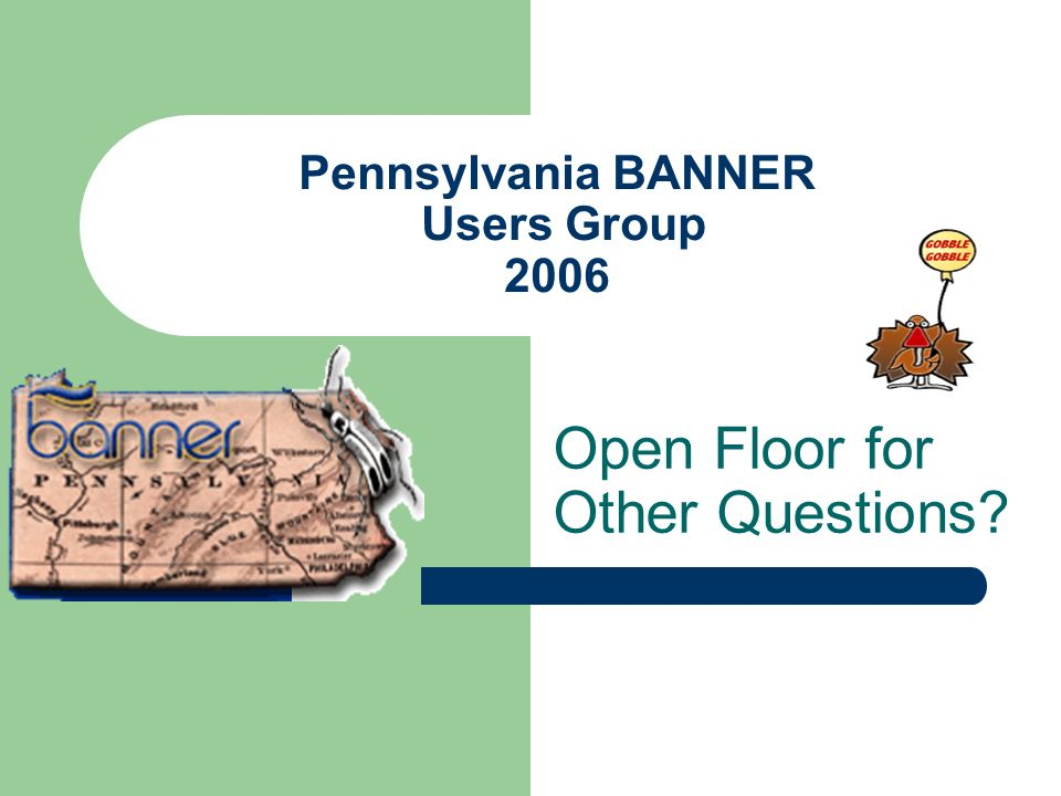 Pennsylvania BANNER Users Group 2006 Open Floor for Other Questions?