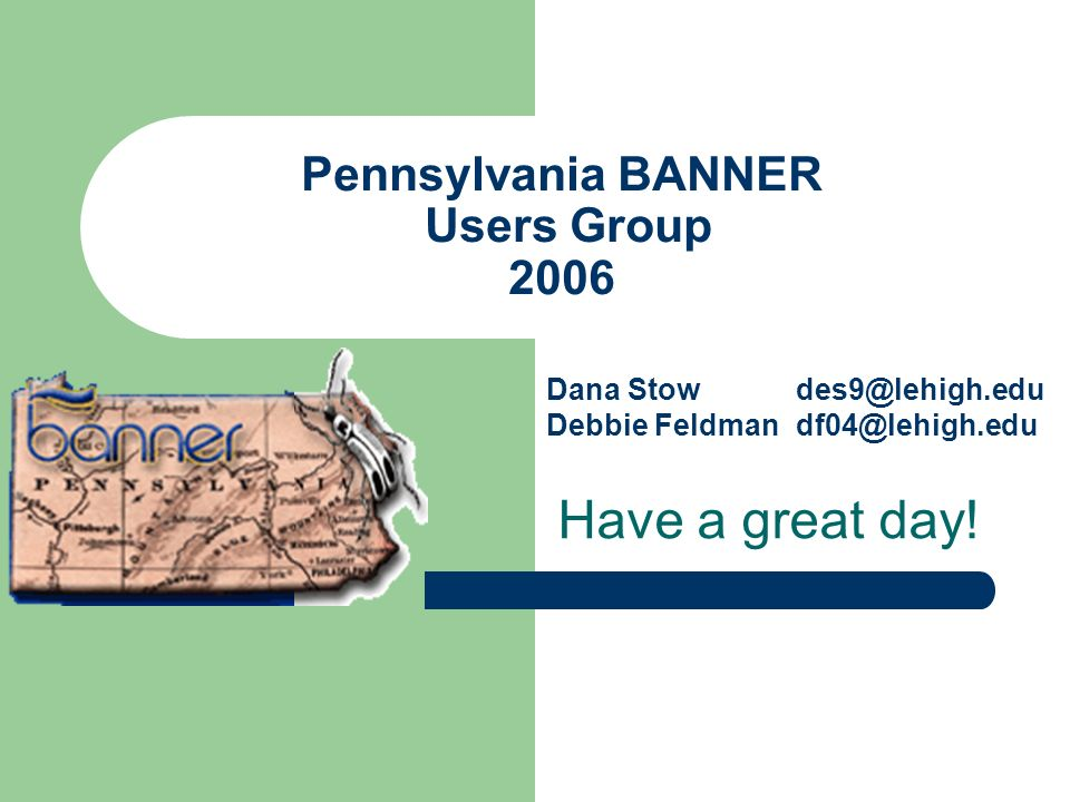 Pennsylvania BANNER Users Group 2006 Have a great day! Dana Stow Debbie Feldman des9@lehigh.edu df04@lehigh.edu