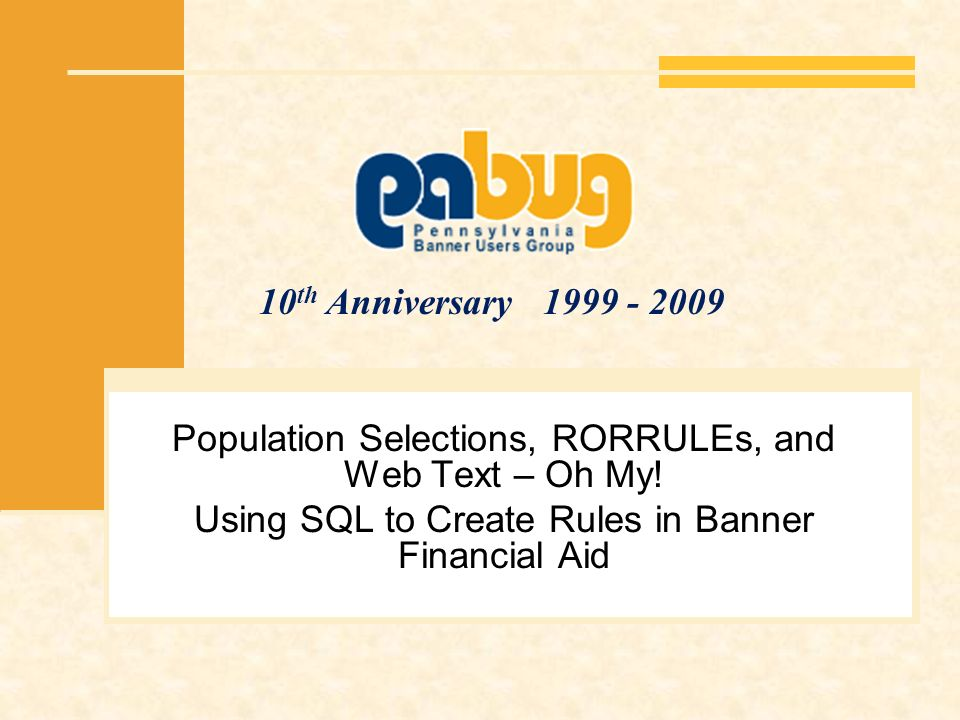 10 th Anniversary 1999 - 2009 Population Selections, RORRULEs, and Web Text – Oh My! Using SQL to Create Rules in Banner Financial Aid