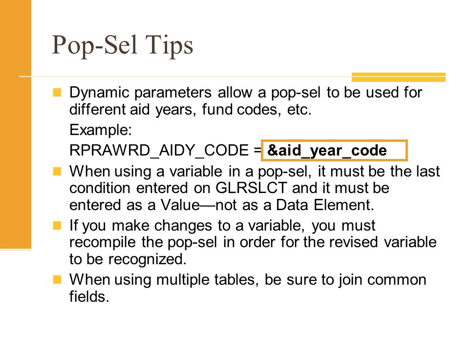 Pop-Sel Tips Dynamic parameters allow a pop-sel to be used for different aid years, fund codes, etc. Example: RPRAWRD_AIDY_CODE = &aid_year_code When