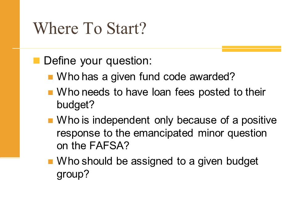 Where To Start? Define your question: Who has a given fund code awarded? Who needs to have loan fees posted to their budget? Who is independent only b