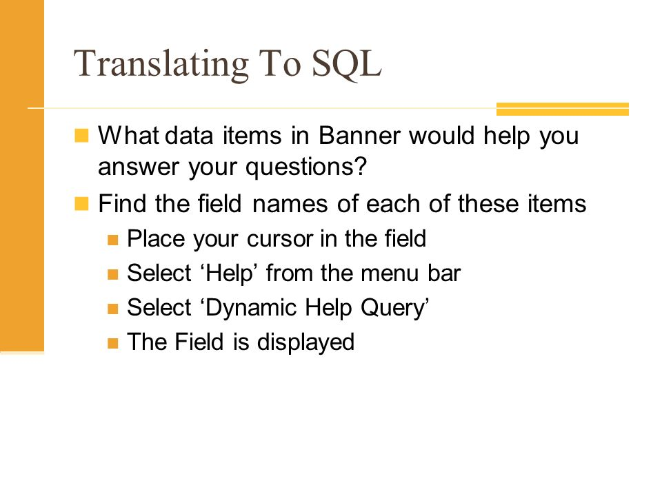 Translating To SQL What data items in Banner would help you answer your questions? Find the field names of each of these items Place your cursor in th