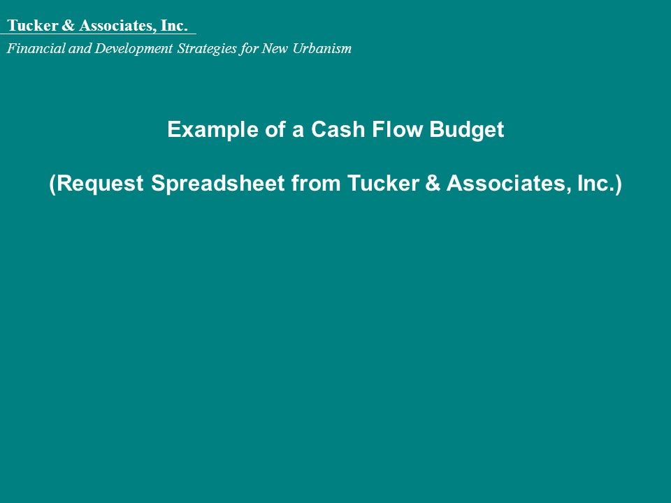 Tucker & Associates, Inc. Financial and Development Strategies for New Urbanism Example of a Cash Flow Budget (Request Spreadsheet from Tucker & Assoc