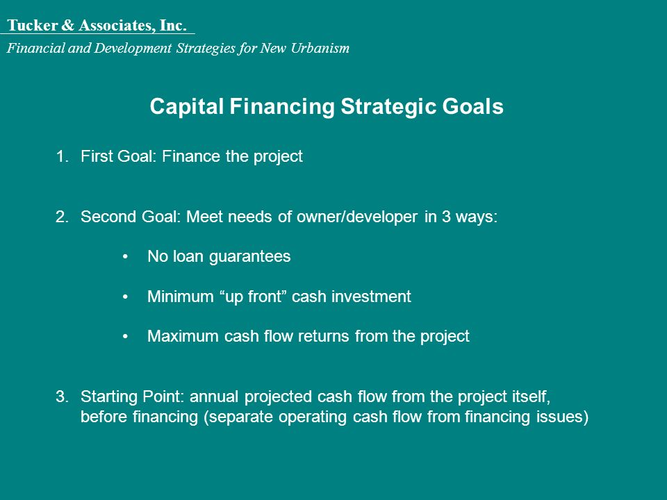 Tucker & Associates, Inc. Financial and Development Strategies for New Urbanism Capital Financing Strategic Goals 1.First Goal: Finance the project 2.