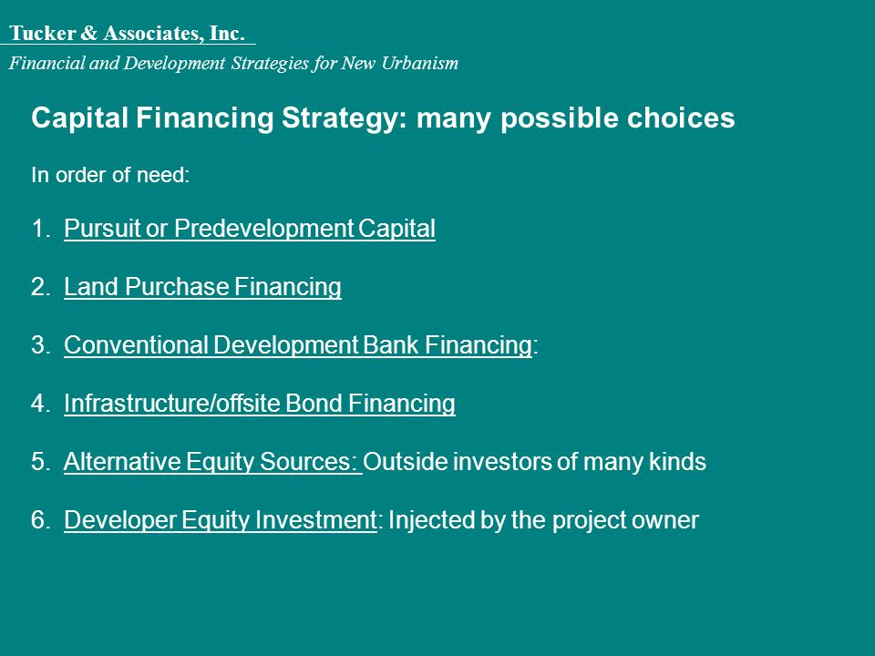 Tucker & Associates, Inc. Financial and Development Strategies for New Urbanism Capital Financing Strategy: many possible choices In order of need: 1.