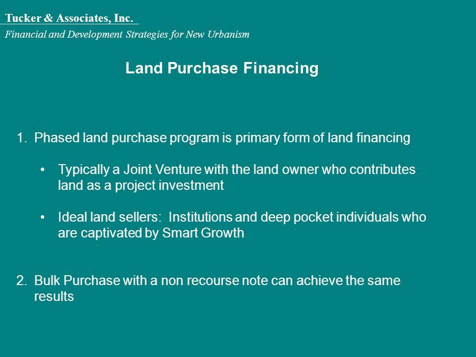 Tucker & Associates, Inc. Financial and Development Strategies for New Urbanism Land Purchase Financing 1.Phased land purchase program is primary form