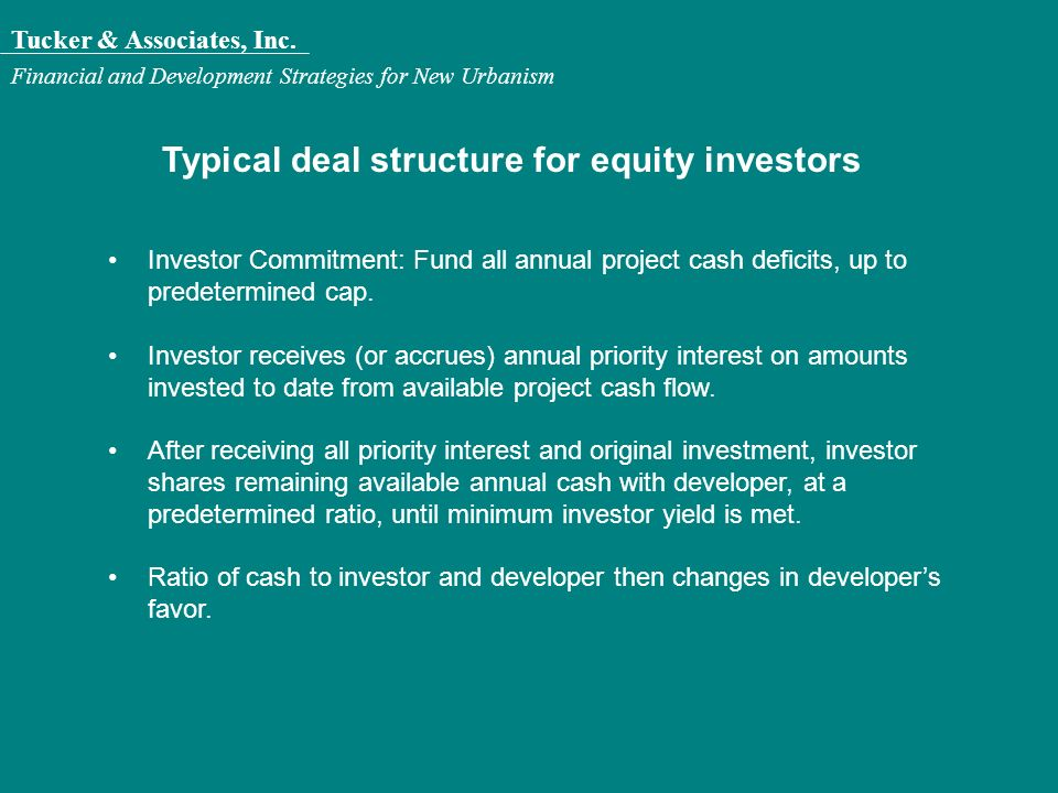 Tucker & Associates, Inc. Financial and Development Strategies for New Urbanism Typical deal structure for equity investors Investor Commitment: Fund