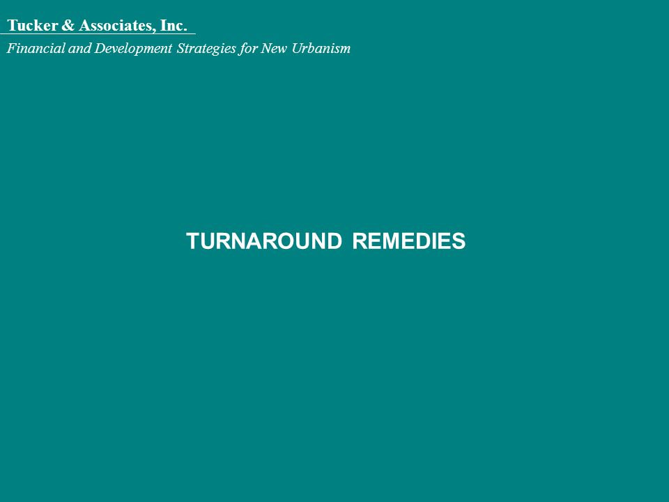 Tucker & Associates, Inc. Financial and Development Strategies for New Urbanism TURNAROUND REMEDIES