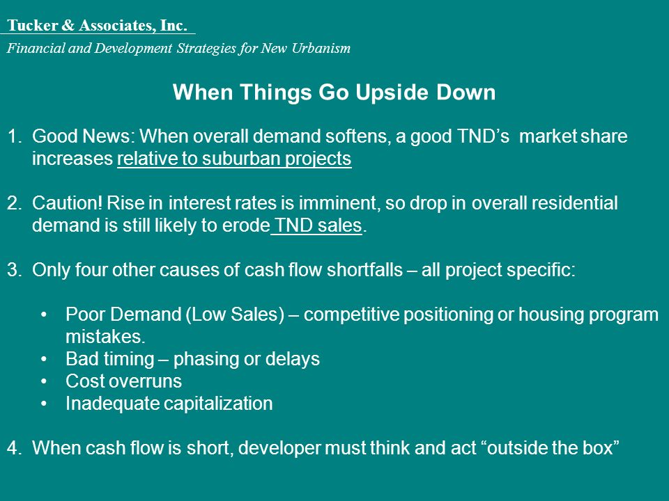 Tucker & Associates, Inc. Financial and Development Strategies for New Urbanism When Things Go Upside Down 1.Good News: When overall demand softens, a