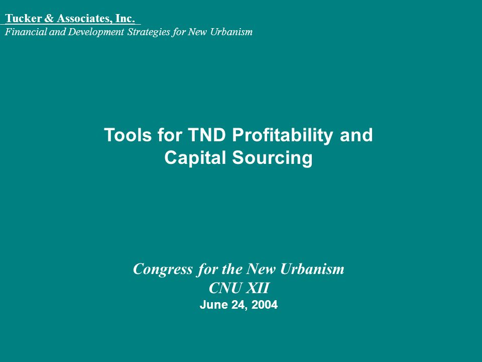 Tucker & Associates, Inc. Financial and Development Strategies for New Urbanism Tools for TND Profitability and Capital Sourcing Congress for the New