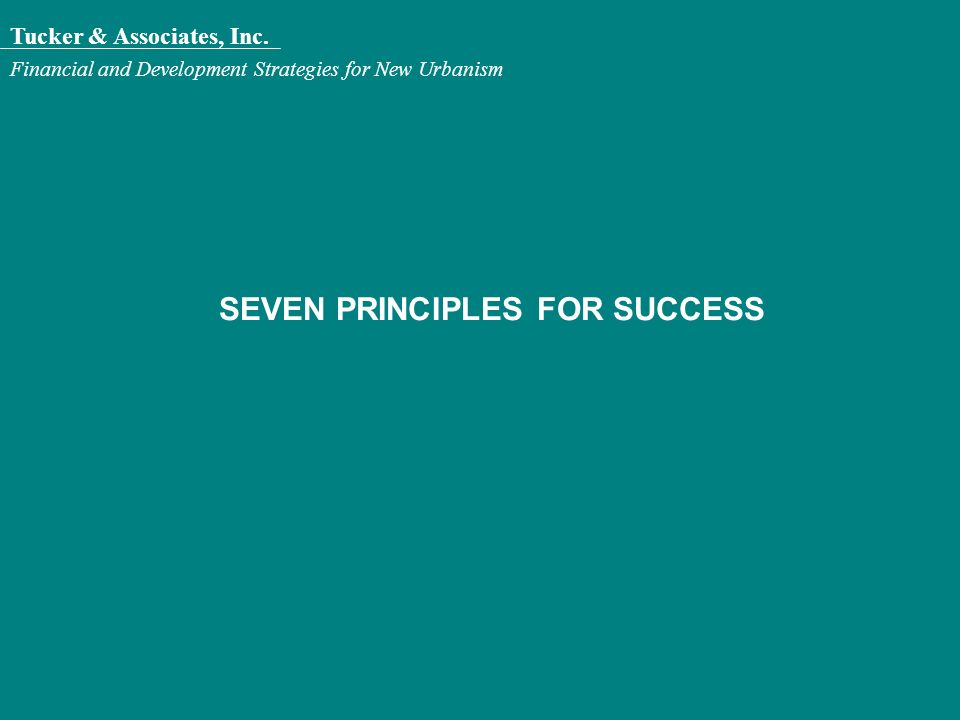 Tucker & Associates, Inc. Financial and Development Strategies for New Urbanism SEVEN PRINCIPLES FOR SUCCESS