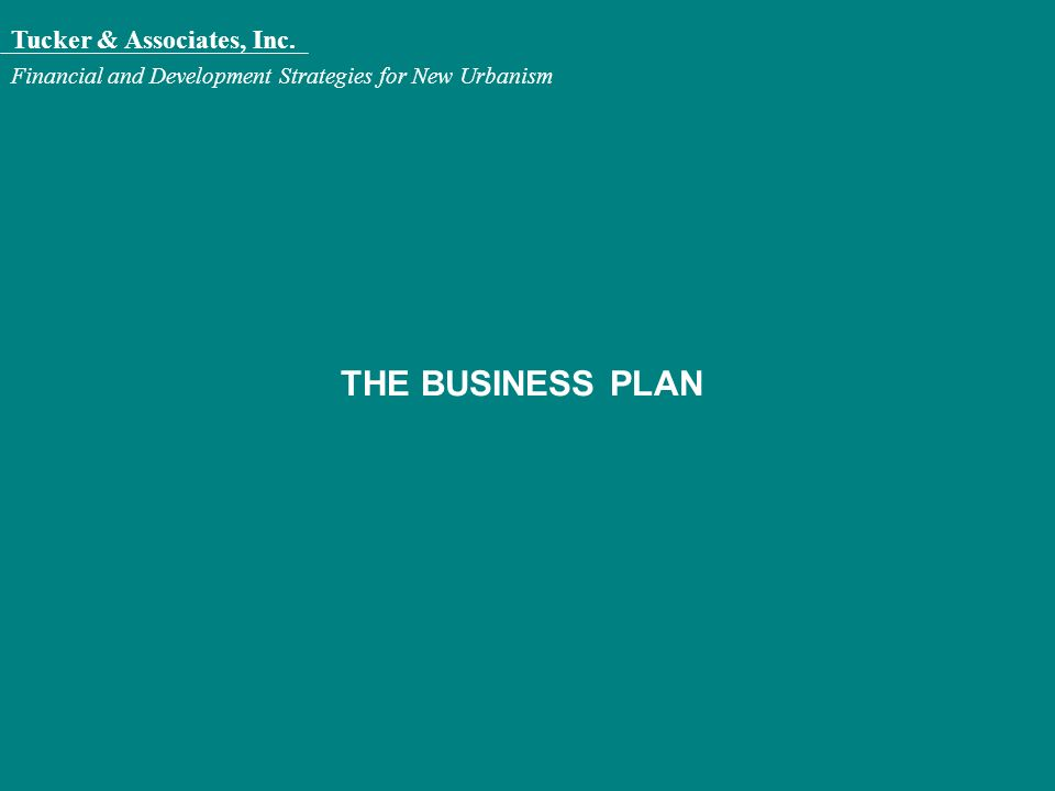 Tucker & Associates, Inc. Financial and Development Strategies for New Urbanism THE BUSINESS PLAN