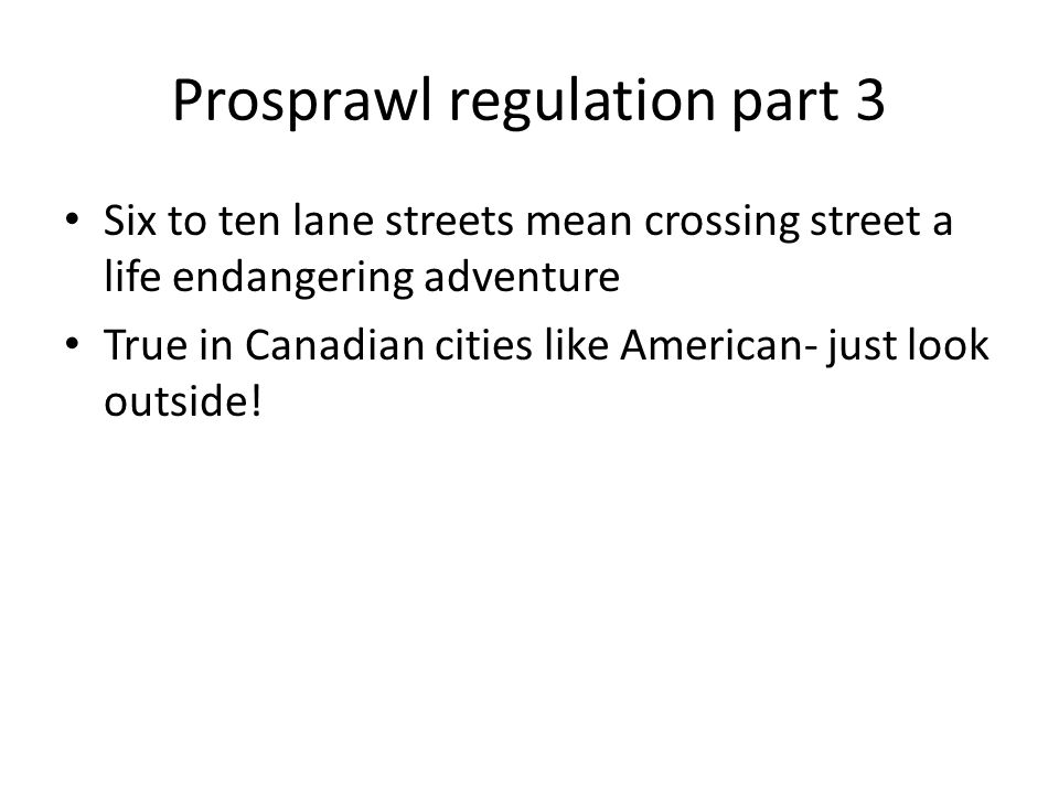 Prosprawl regulation part 3 Six to ten lane streets mean crossing street a life endangering adventure True in Canadian cities like American- just look outside!