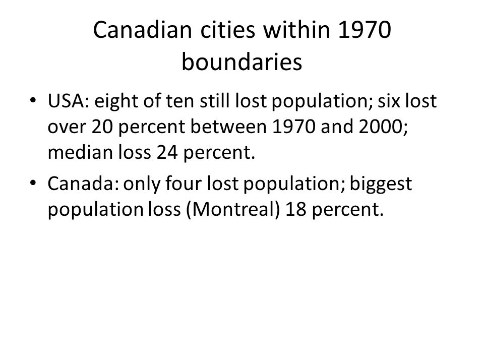 Canadian cities within 1970 boundaries USA: eight of ten still lost population; six lost over 20 percent between 1970 and 2000; median loss 24 percent.