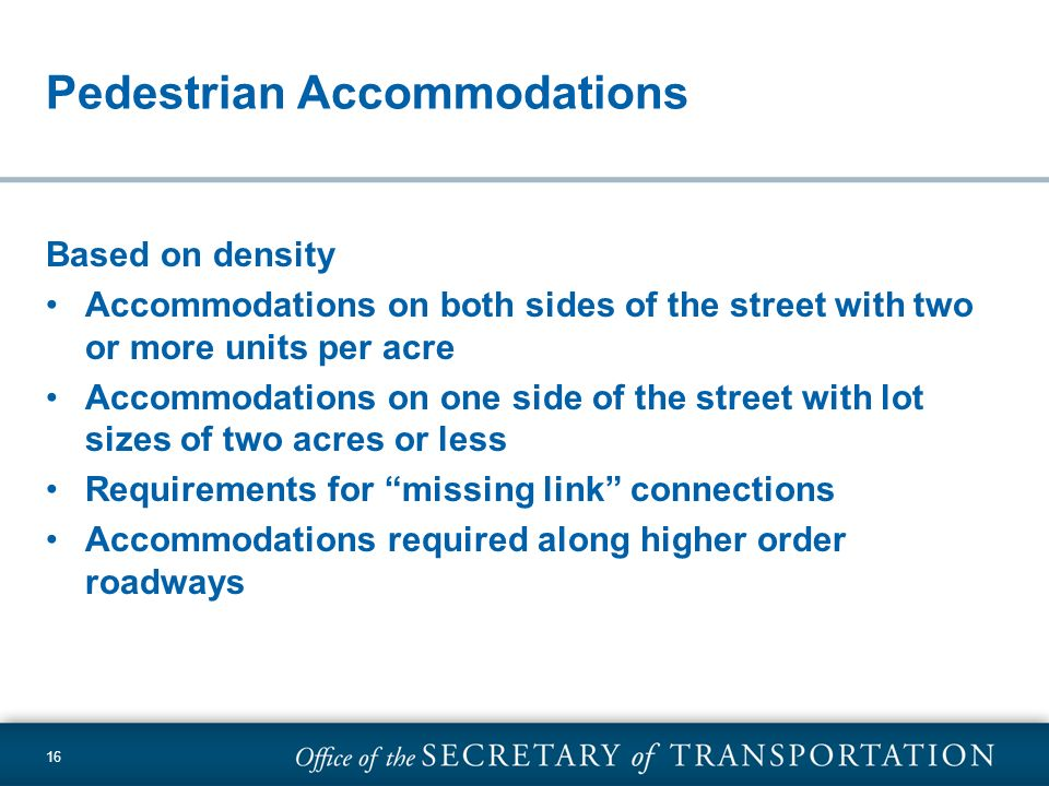 16 Pedestrian Accommodations Based on density Accommodations on both sides of the street with two or more units per acre Accommodations on one side of