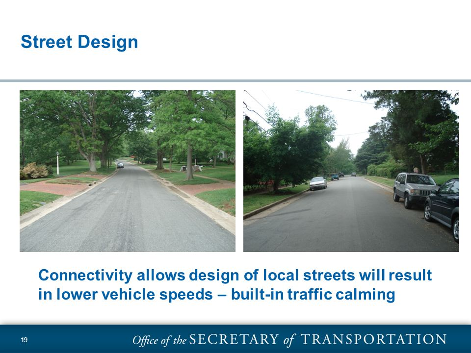 19 Street Design Connectivity allows design of local streets will result in lower vehicle speeds – built-in traffic calming