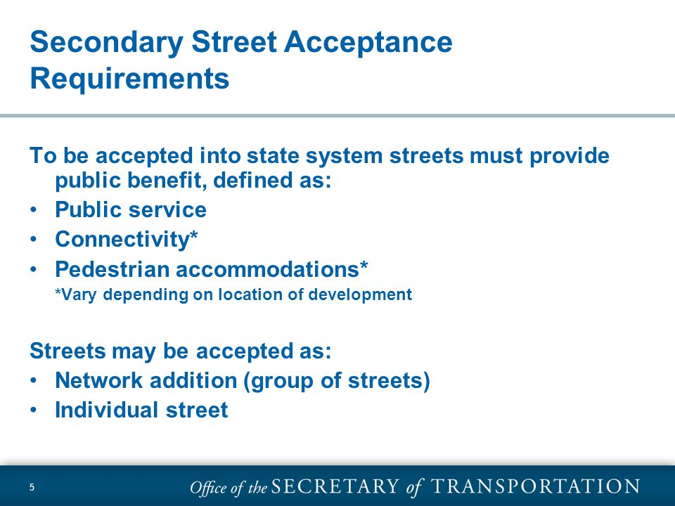 5 Secondary Street Acceptance Requirements To be accepted into state system streets must provide public benefit, defined as: Public service Connectivi