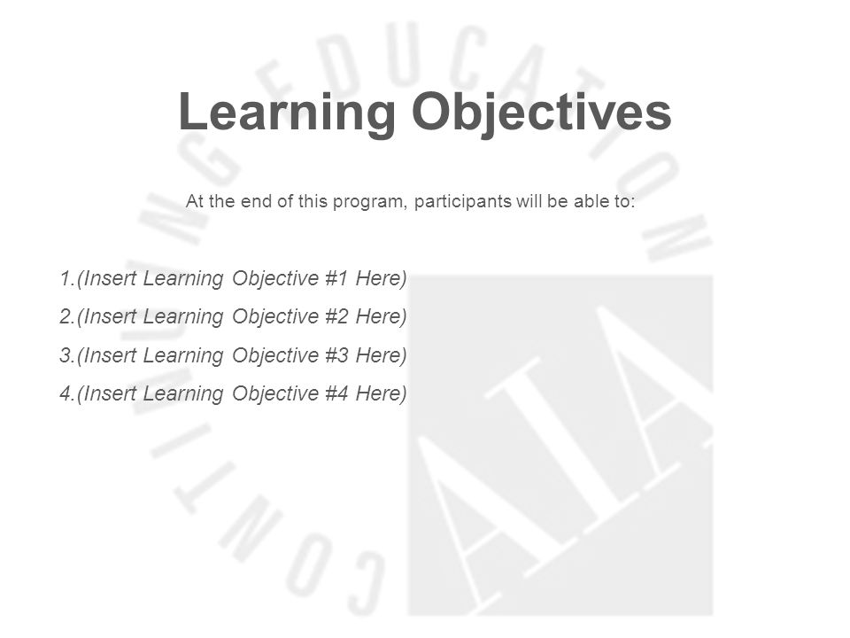 Learning Objectives At the end of this program, participants will be able to: 1.(Insert Learning Objective #1 Here) 2.(Insert Learning Objective #2 Here) 3.(Insert Learning Objective #3 Here) 4.(Insert Learning Objective #4 Here)