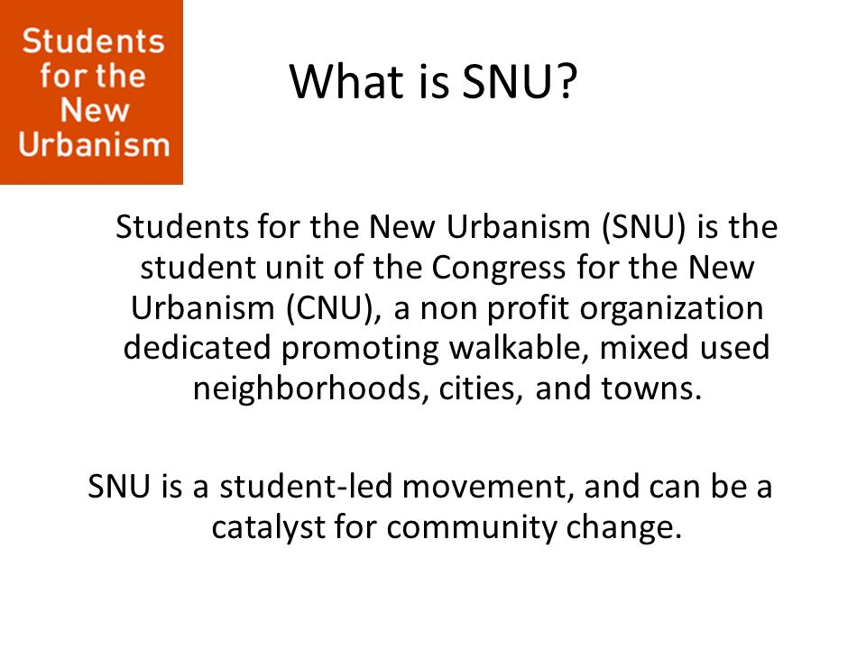 What is SNU? Students for the New Urbanism (SNU) is the student unit of the Congress for the New Urbanism (CNU), a non profit organization dedicated p