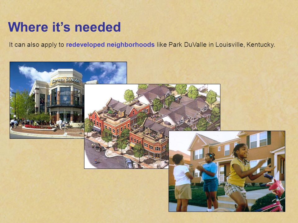 Where its needed It can also apply to redeveloped neighborhoods like Park DuValle in Louisville, Kentucky.