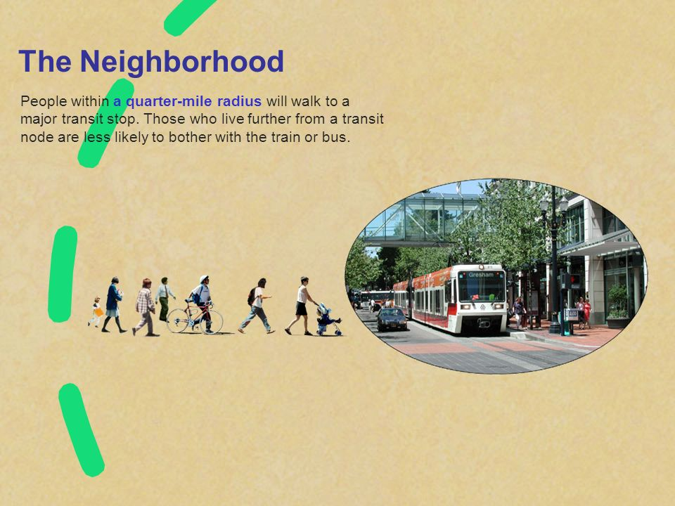The Neighborhood People within a quarter-mile radius will walk to a major transit stop. Those who live further from a transit node are less likely to