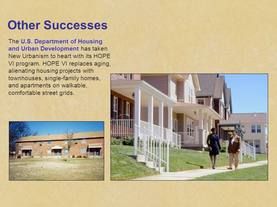 Other Successes The U.S. Department of Housing and Urban Development has taken New Urbanism to heart with its HOPE VI program. HOPE VI replaces aging,