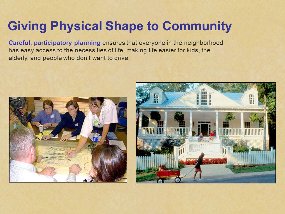 Giving Physical Shape to Community Careful, participatory planning ensures that everyone in the neighborhood has easy access to the necessities of lif