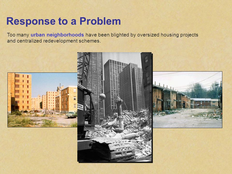 Response to a Problem Too many urban neighborhoods have been blighted by oversized housing projects and centralized redevelopment schemes.