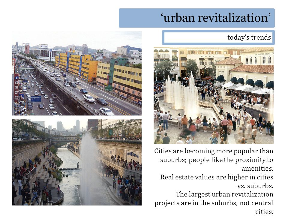urban revitalization todays trends Cities are becoming more popular than suburbs; people like the proximity to amenities.