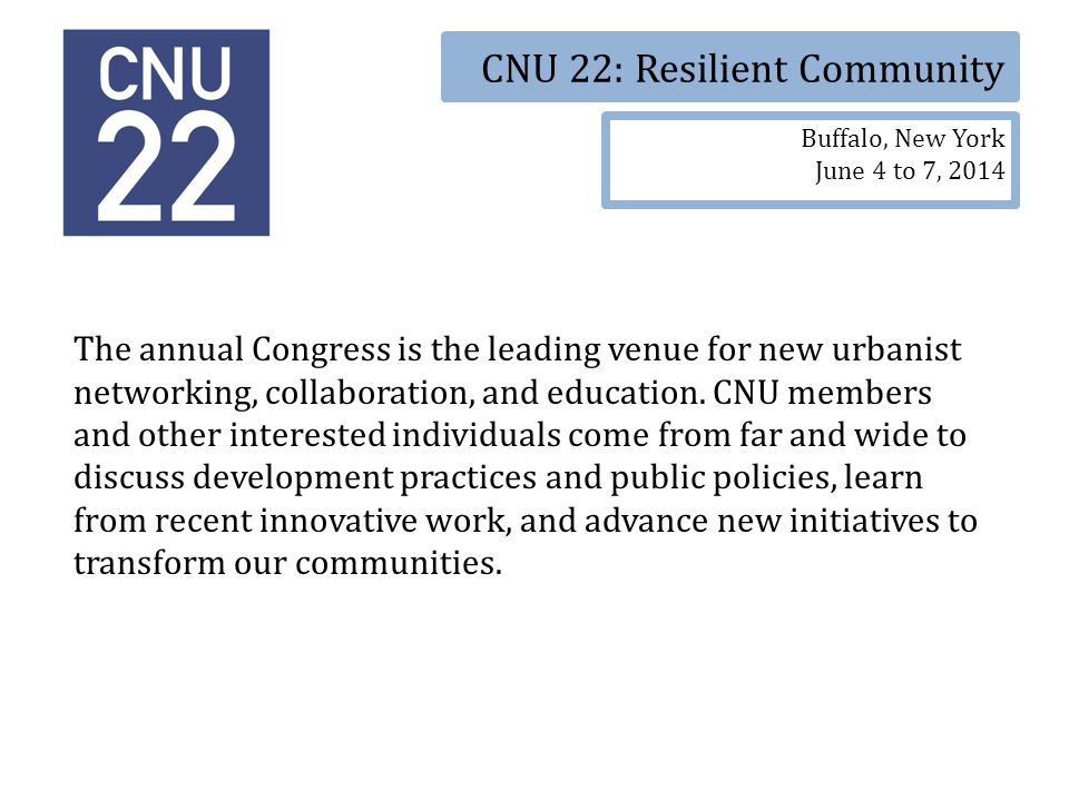 CNU 22: Resilient Community Buffalo, New York June 4 to 7, 2014 The annual Congress is the leading venue for new urbanist networking, collaboration, and education.