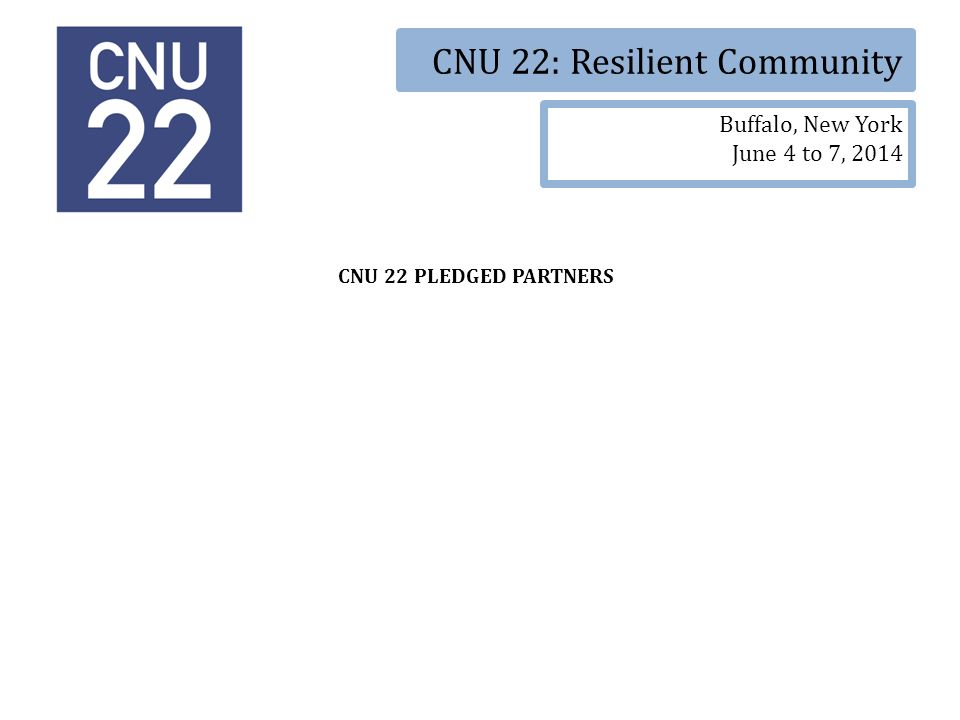 CNU 22: Resilient Community Buffalo, New York June 4 to 7, 2014 CNU 22 PLEDGED PARTNERS